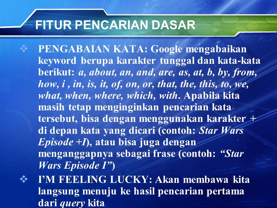 FITUR PENCARIAN DASAR  PENGABAIAN KATA: Google mengabaikan keyword berupa karakter tunggal dan kata-kata berikut: a, about, an, and, are, as, at, b, by, from, how, i, in, is, it, of, on, or, that, the, this, to, we, what, when, where, which, with.