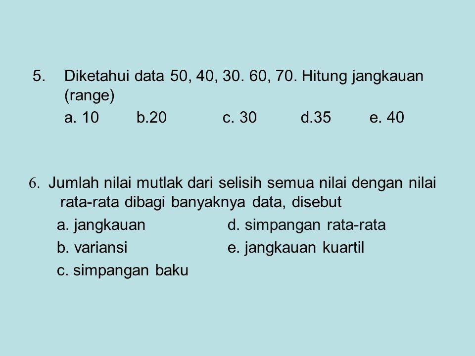 6. Jumlah nilai mutlak dari selisih semua nilai dengan nilai rata-rata dibagi banyaknya data, disebut a. jangkauan d. simpangan rata-rata b. variansi