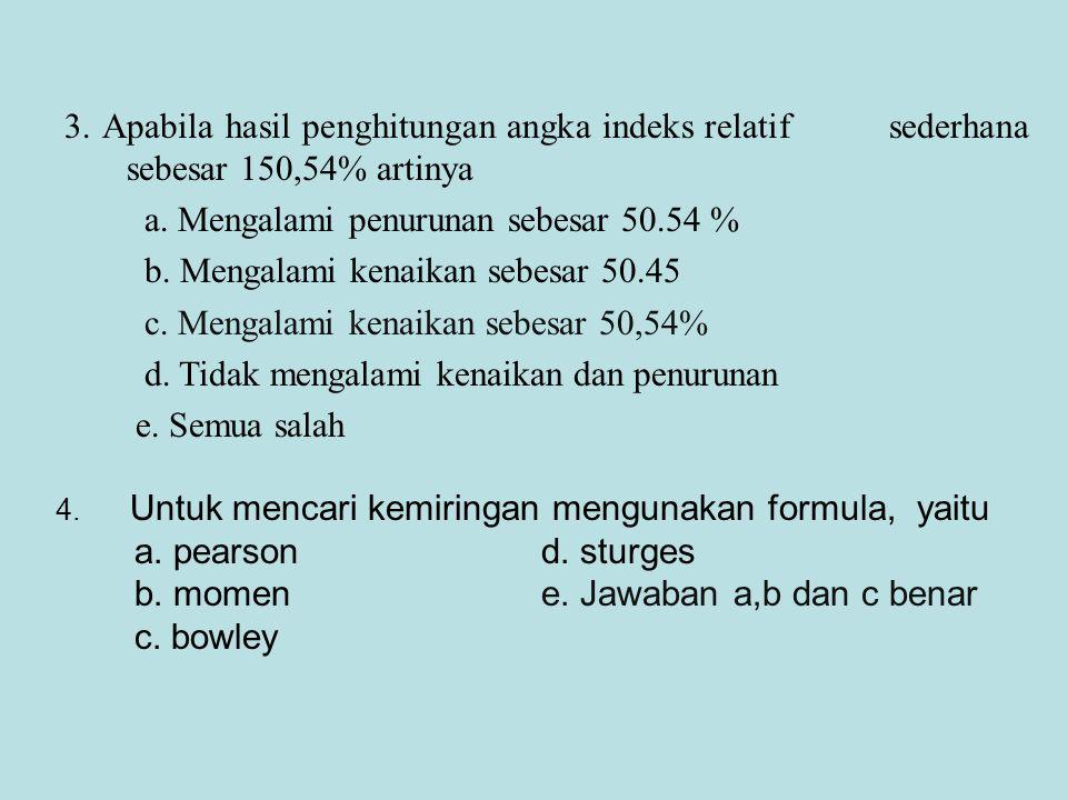 3. Apabila hasil penghitungan angka indeks relatif sederhana sebesar 150,54% artinya a. Mengalami penurunan sebesar 50.54 % b. Mengalami kenaikan sebe