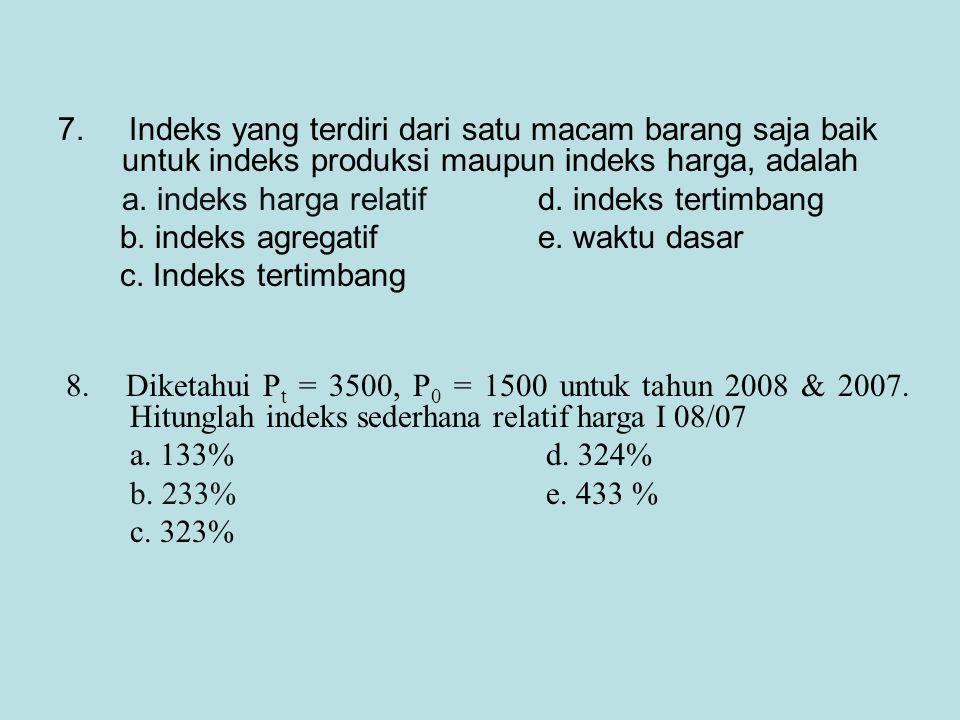 7. Indeks yang terdiri dari satu macam barang saja baik untuk indeks produksi maupun indeks harga, adalah a. indeks harga relatif d. indeks tertimbang