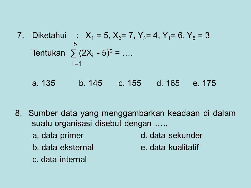 7. Diketahui : X 1 = 5, X 2 = 7, Y 3 = 4, Y 4 = 6, Y 5 = 3 5 Tentukan ∑ (2X i - 5) 2 = …. i =1 a. 135 b. 145 c. 155 d. 165e. 175 8. Sumber data yang m