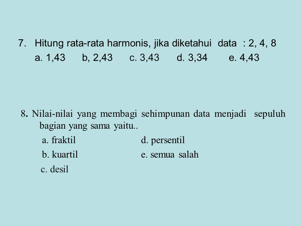 7. Hitung rata-rata harmonis, jika diketahui data : 2, 4, 8 a. 1,43 b, 2,43 c. 3,43 d. 3,34e. 4,43 8. Nilai-nilai yang membagi sehimpunan data menjadi