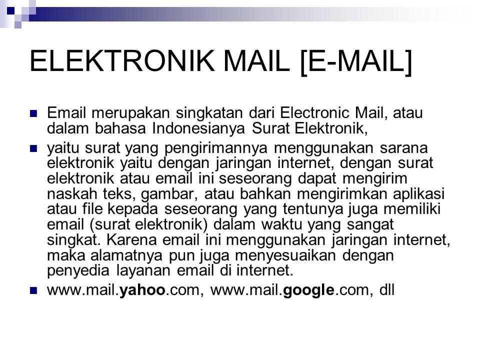 ELEKTRONIK MAIL [E-MAIL]  Email merupakan singkatan dari Electronic Mail, atau dalam bahasa Indonesianya Surat Elektronik,  yaitu surat yang pengirimannya menggunakan sarana elektronik yaitu dengan jaringan internet, dengan surat elektronik atau email ini seseorang dapat mengirim naskah teks, gambar, atau bahkan mengirimkan aplikasi atau file kepada seseorang yang tentunya juga memiliki email (surat elektronik) dalam waktu yang sangat singkat.
