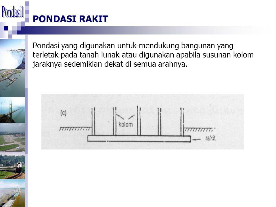 PONDASI RAKIT Pondasi yang digunakan untuk mendukung bangunan yang terletak pada tanah lunak atau digunakan apabila susunan kolom jaraknya sedemikian dekat di semua arahnya.
