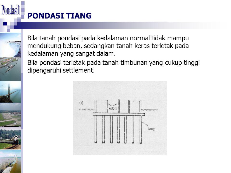 PONDASI TIANG Bila tanah pondasi pada kedalaman normal tidak mampu mendukung beban, sedangkan tanah keras terletak pada kedalaman yang sangat dalam. B