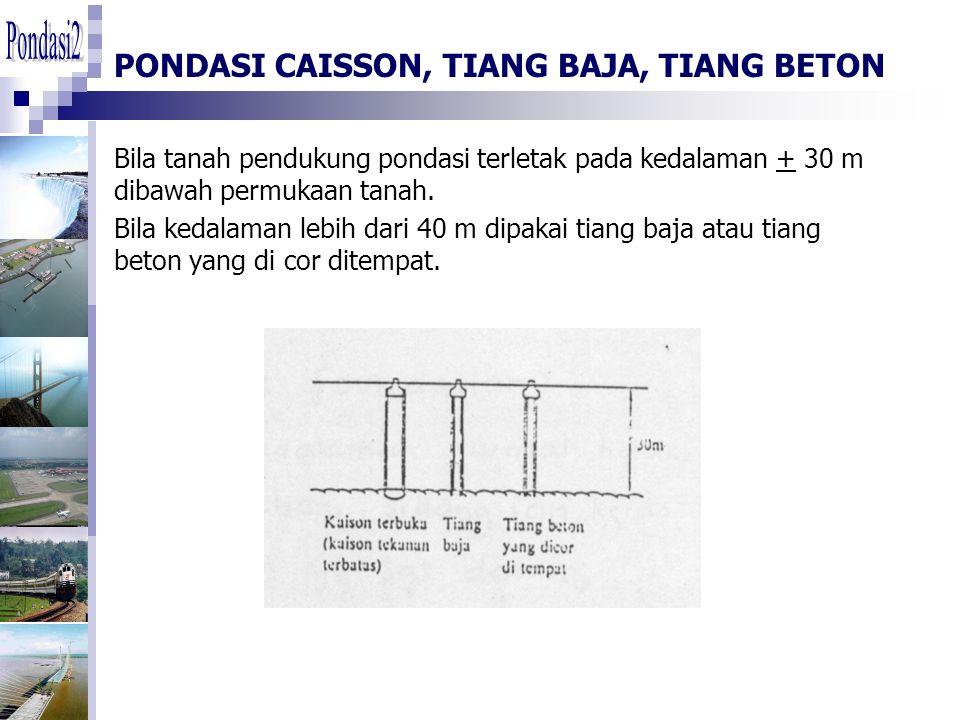 PONDASI CAISSON, TIANG BAJA, TIANG BETON Bila tanah pendukung pondasi terletak pada kedalaman + 30 m dibawah permukaan tanah.