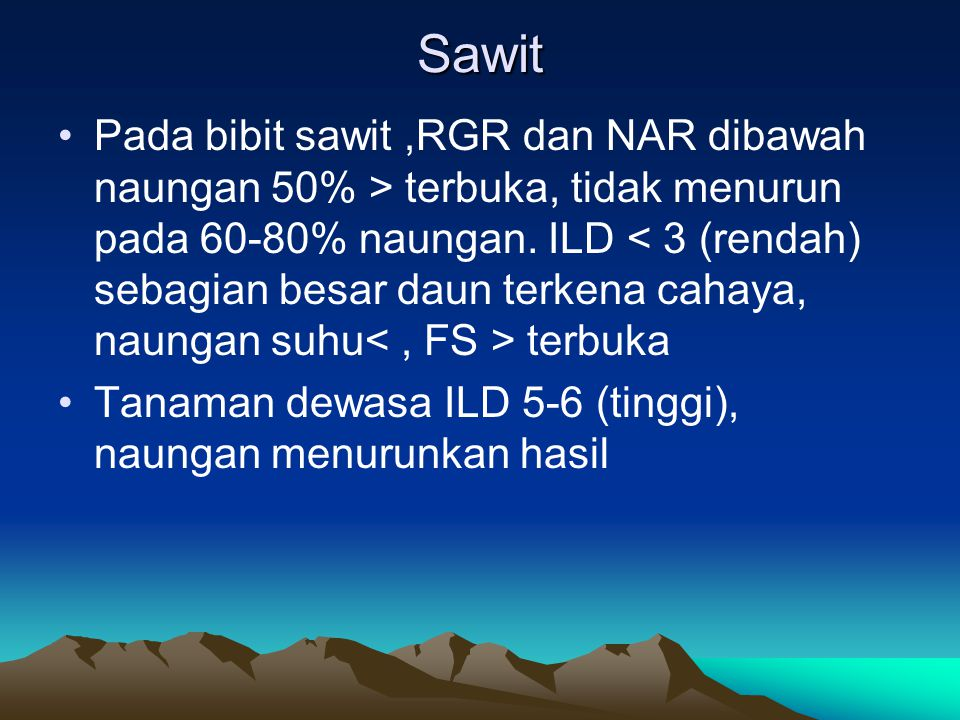 Sawit •Pada bibit sawit,RGR dan NAR dibawah naungan 50% > terbuka, tidak menurun pada 60-80% naungan. ILD terbuka •Tanaman dewasa ILD 5-6 (tinggi), na