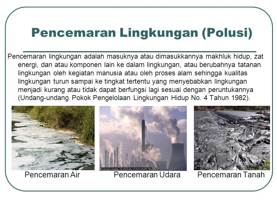 Pencemaran Lingkungan (Polusi) Pencemaran lingkungan adalah masuknya atau dimasukkannya makhluk hidup, zat energi, dan atau komponen lain ke dalam lin