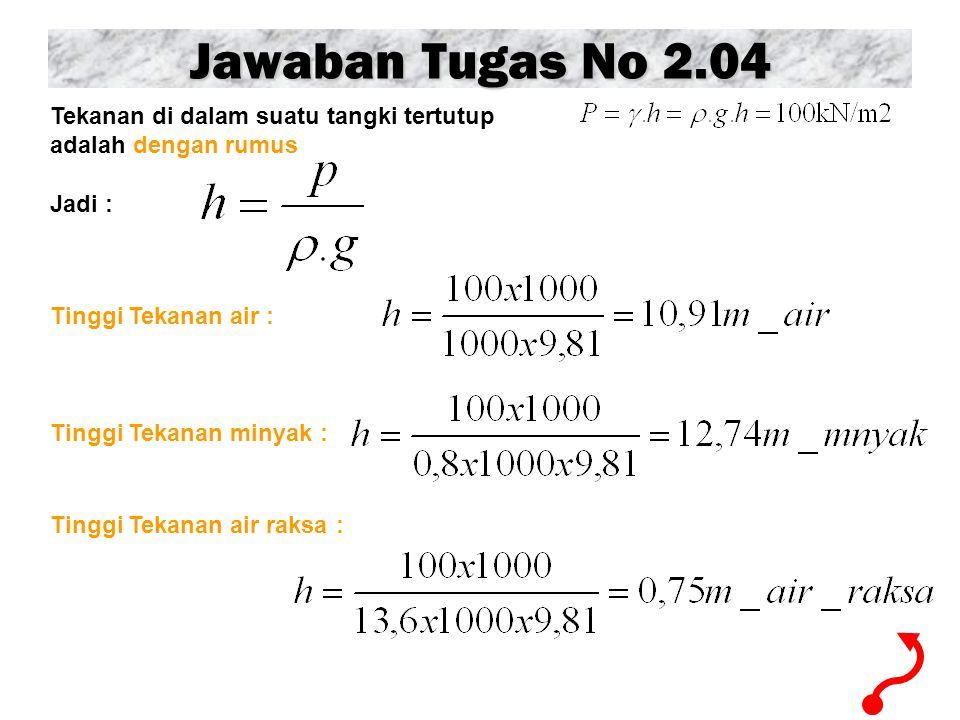 Jawaban Tugas No 2.04 Tekanan di dalam suatu tangki tertutup adalah dengan rumus Jadi : Tinggi Tekanan air : Tinggi Tekanan minyak : Tinggi Tekanan ai