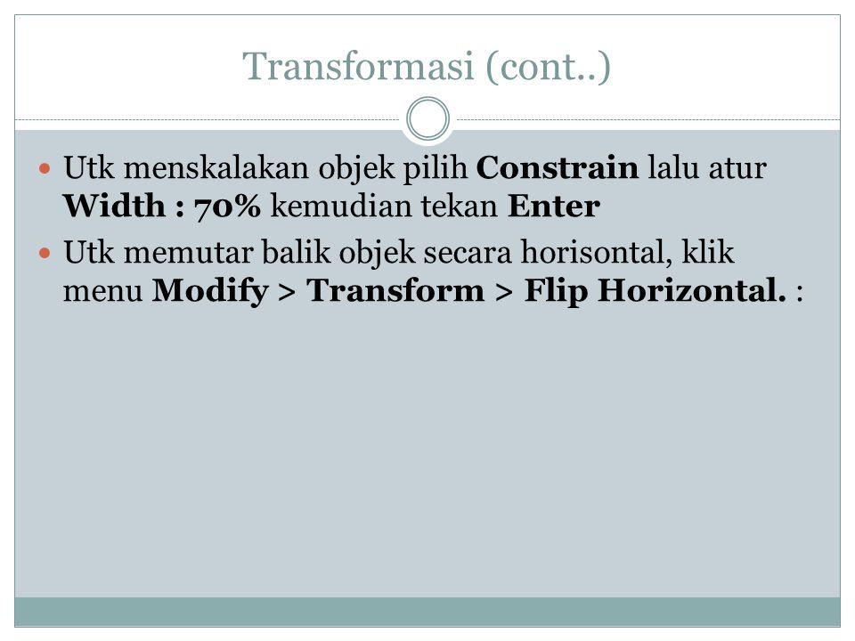 Transformasi (cont..)  Utk menskalakan objek pilih Constrain lalu atur Width : 70% kemudian tekan Enter  Utk memutar balik objek secara horisontal, klik menu Modify > Transform > Flip Horizontal.