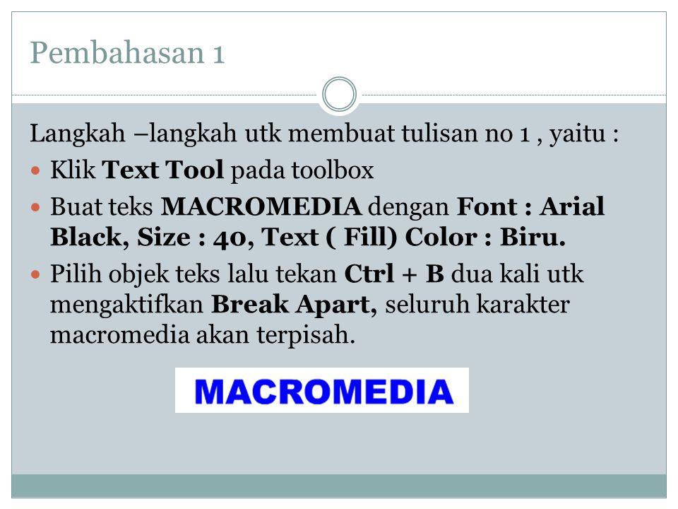 Pembahasan 1 Langkah –langkah utk membuat tulisan no 1, yaitu :  Klik Text Tool pada toolbox  Buat teks MACROMEDIA dengan Font : Arial Black, Size : 40, Text ( Fill) Color : Biru.