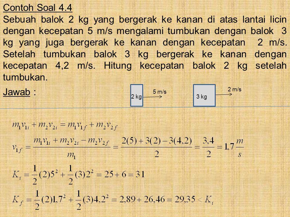 Contoh Soal 4.4 Sebuah balok 2 kg yang bergerak ke kanan di atas lantai licin dengan kecepatan 5 m/s mengalami tumbukan dengan balok 3 kg yang juga be