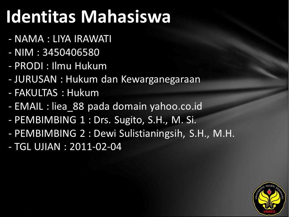 Identitas Mahasiswa - NAMA : LIYA IRAWATI - NIM : 3450406580 - PRODI : Ilmu Hukum - JURUSAN : Hukum dan Kewarganegaraan - FAKULTAS : Hukum - EMAIL : liea_88 pada domain yahoo.co.id - PEMBIMBING 1 : Drs.