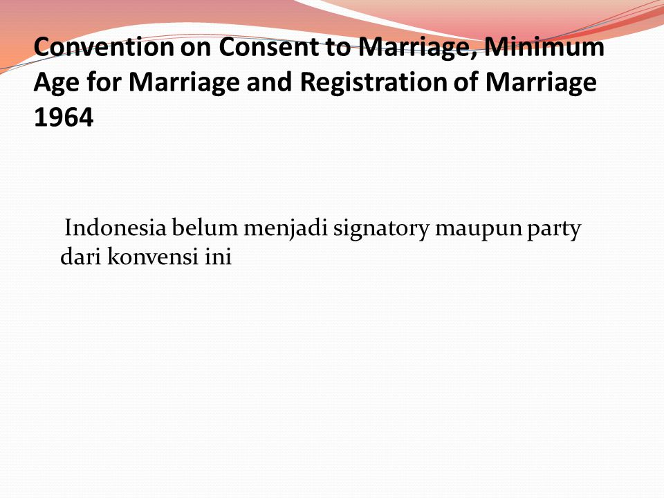 Convention on Consent to Marriage, Minimum Age for Marriage and Registration of Marriage 1964 Indonesia belum menjadi signatory maupun party dari konv