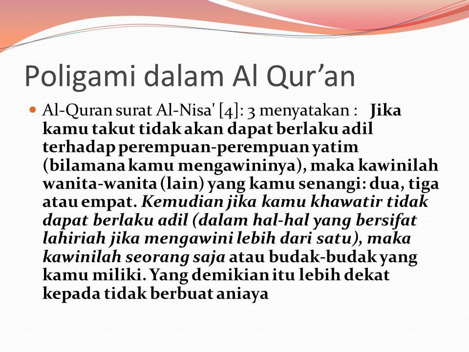 Poligami dalam Al Qur'an  Al-Quran surat Al-Nisa [4]: 3 menyatakan : Jika kamu takut tidak akan dapat berlaku adil terhadap perempuan-perempuan yatim (bilamana kamu mengawininya), maka kawinilah wanita-wanita (lain) yang kamu senangi: dua, tiga atau empat.