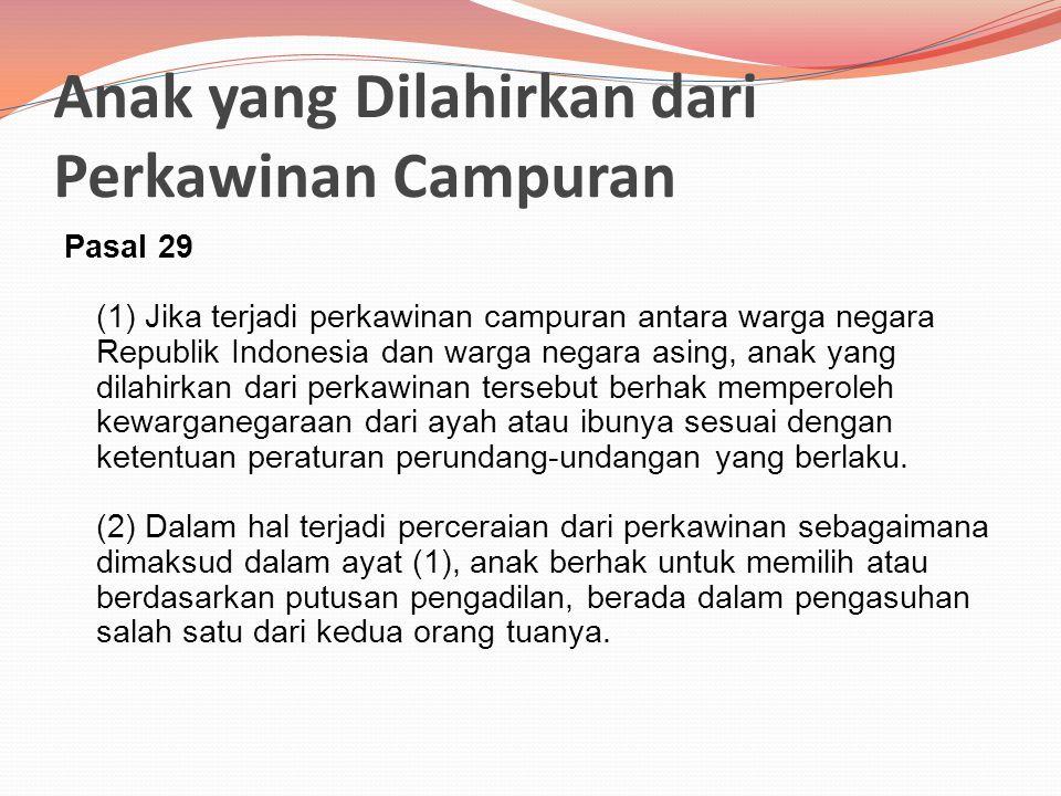 Anak yang Dilahirkan dari Perkawinan Campuran Pasal 29 (1) Jika terjadi perkawinan campuran antara warga negara Republik Indonesia dan warga negara asing, anak yang dilahirkan dari perkawinan tersebut berhak memperoleh kewarganegaraan dari ayah atau ibunya sesuai dengan ketentuan peraturan perundang-undangan yang berlaku.