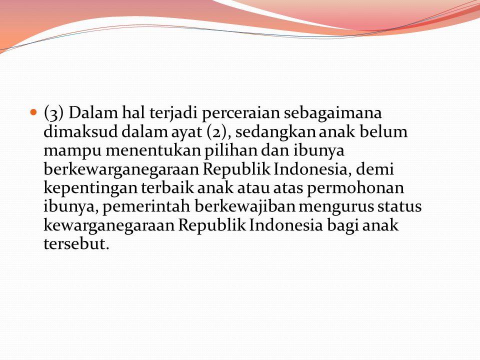 (3) Dalam hal terjadi perceraian sebagaimana dimaksud dalam ayat (2), sedangkan anak belum mampu menentukan pilihan dan ibunya berkewarganegaraan Republik Indonesia, demi kepentingan terbaik anak atau atas permohonan ibunya, pemerintah berkewajiban mengurus status kewarganegaraan Republik Indonesia bagi anak tersebut.