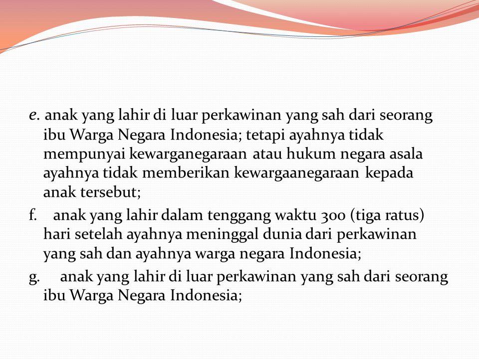 e. anak yang lahir di luar perkawinan yang sah dari seorang ibu Warga Negara Indonesia; tetapi ayahnya tidak mempunyai kewarganegaraan atau hukum nega