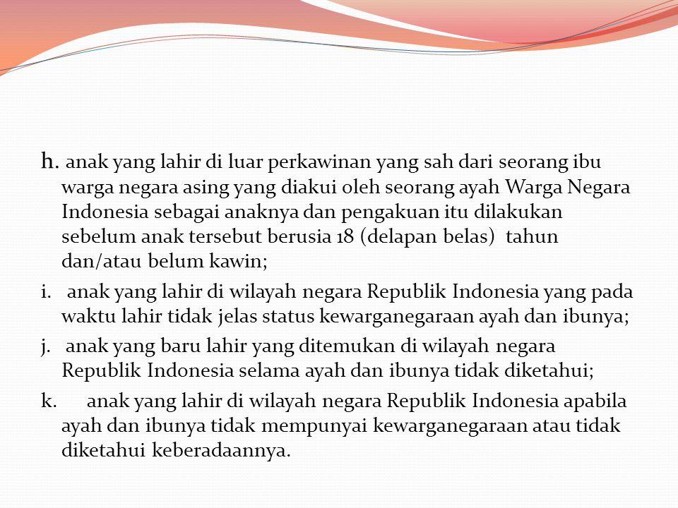 h. anak yang lahir di luar perkawinan yang sah dari seorang ibu warga negara asing yang diakui oleh seorang ayah Warga Negara Indonesia sebagai anakny