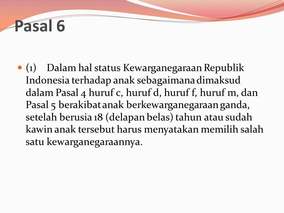 Pasal 6  (1) Dalam hal status Kewarganegaraan Republik Indonesia terhadap anak sebagaimana dimaksud dalam Pasal 4 huruf c, huruf d, huruf f, huruf m, dan Pasal 5 berakibat anak berkewarganegaraan ganda, setelah berusia 18 (delapan belas) tahun atau sudah kawin anak tersebut harus menyatakan memilih salah satu kewarganegaraannya.