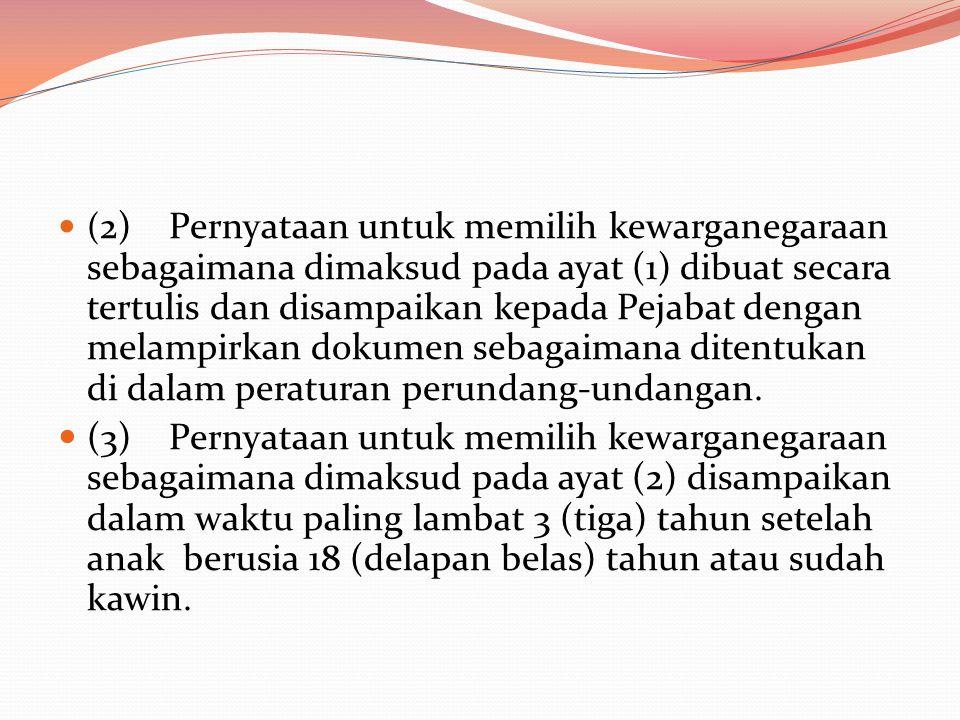  ( 2) Pernyataan untuk memilih kewarganegaraan sebagaimana dimaksud pada ayat (1) dibuat secara tertulis dan disampaikan kepada Pejabat dengan melampirkan dokumen sebagaimana ditentukan di dalam peraturan perundang-undangan.