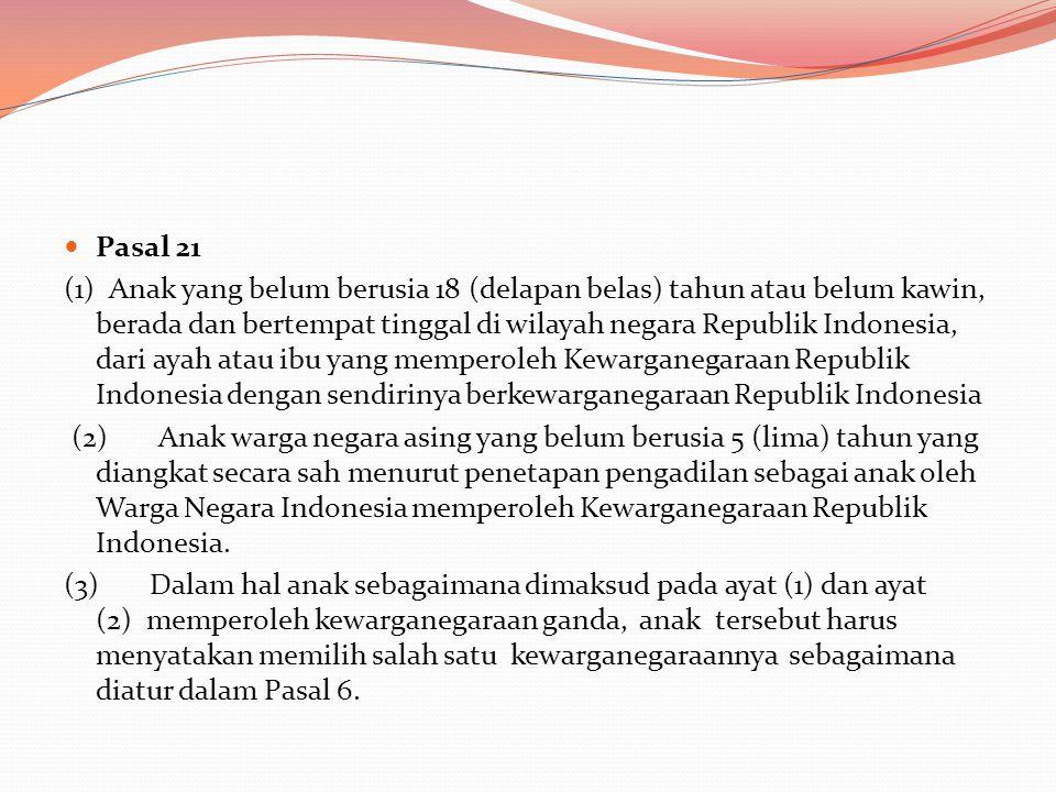  Pasal 21 (1) Anak yang belum berusia 18 (delapan belas) tahun atau belum kawin, berada dan bertempat tinggal di wilayah negara Republik Indonesia, dari ayah atau ibu yang memperoleh Kewarganegaraan Republik Indonesia dengan sendirinya berkewarganegaraan Republik Indonesia (2) Anak warga negara asing yang belum berusia 5 (lima) tahun yang diangkat secara sah menurut penetapan pengadilan sebagai anak oleh Warga Negara Indonesia memperoleh Kewarganegaraan Republik Indonesia.