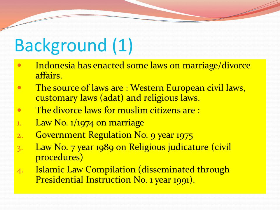 Background (1)  Indonesia has enacted some laws on marriage/divorce affairs.  The source of laws are : Western European civil laws, customary laws (
