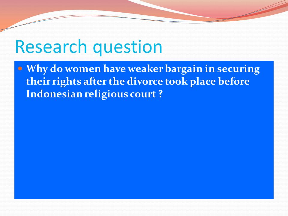 Research question  Why do women have weaker bargain in securing their rights after the divorce took place before Indonesian religious court