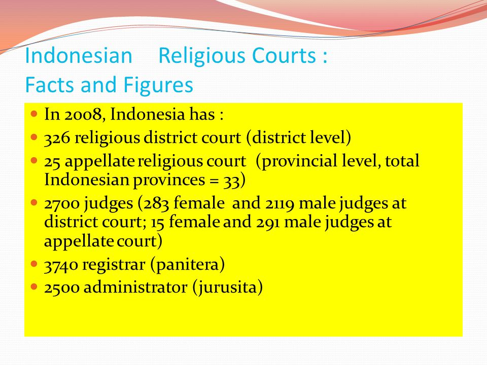 Indonesian Religious Courts : Facts and Figures  In 2008, Indonesia has :  326 religious district court (district level)  25 appellate religious co