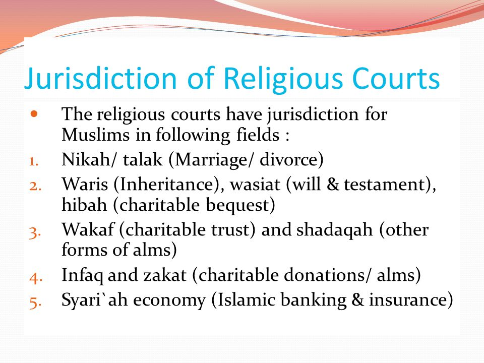 Jurisdiction of Religious Courts  The religious courts have jurisdiction for Muslims in following fields : 1. Nikah/ talak (Marriage/ divorce) 2. War