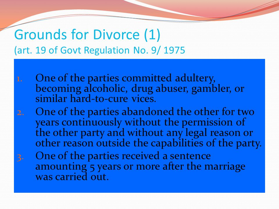 Grounds for Divorce (1) (art. 19 of Govt Regulation No. 9/ 1975 1. One of the parties committed adultery, becoming alcoholic, drug abuser, gambler, or
