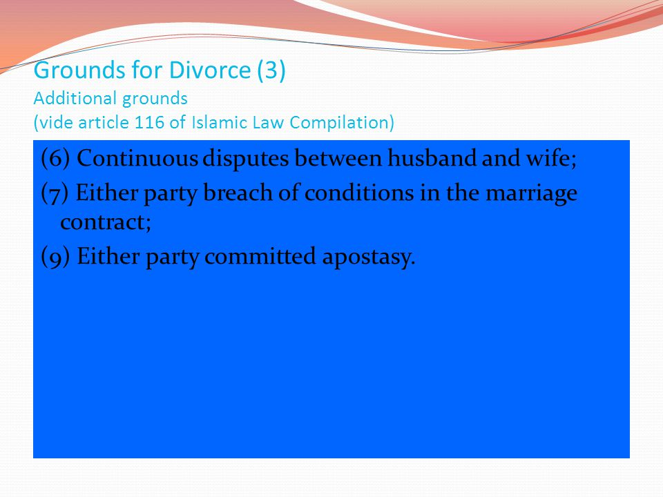 Grounds for Divorce (3) Additional grounds (vide article 116 of Islamic Law Compilation) (6) Continuous disputes between husband and wife; (7) Either