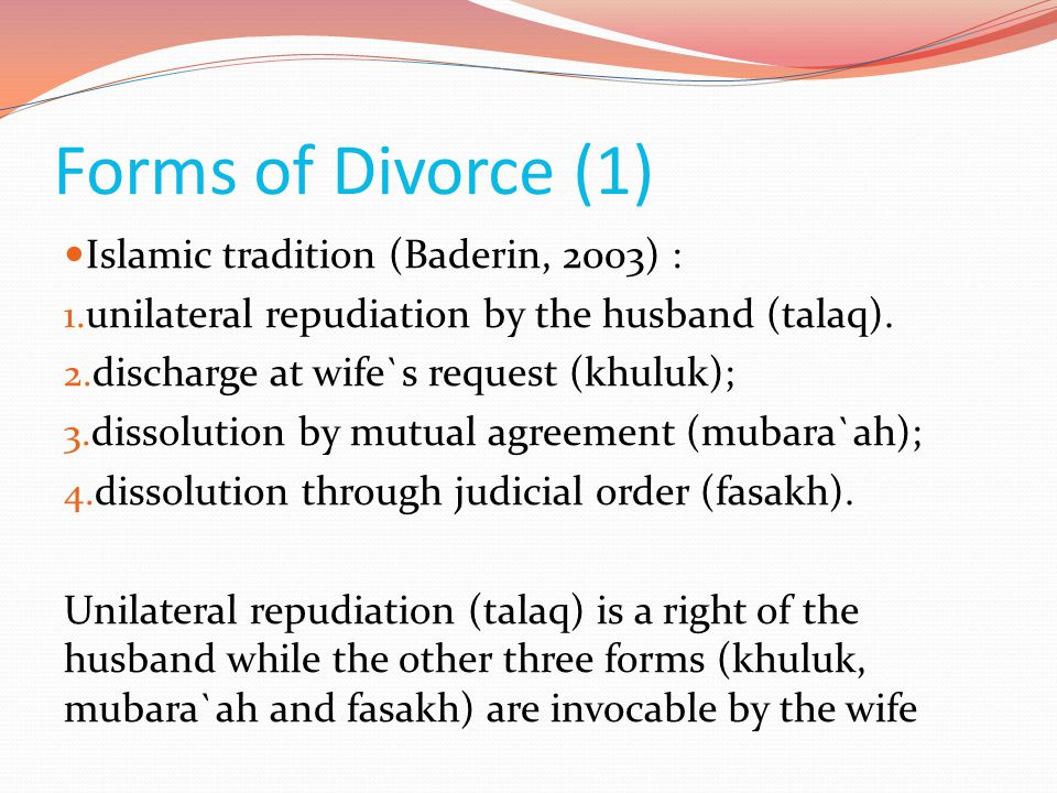 Forms of Divorce (1)  Islamic tradition (Baderin, 2003) : 1. unilateral repudiation by the husband (talaq). 2. discharge at wife`s request (khuluk);