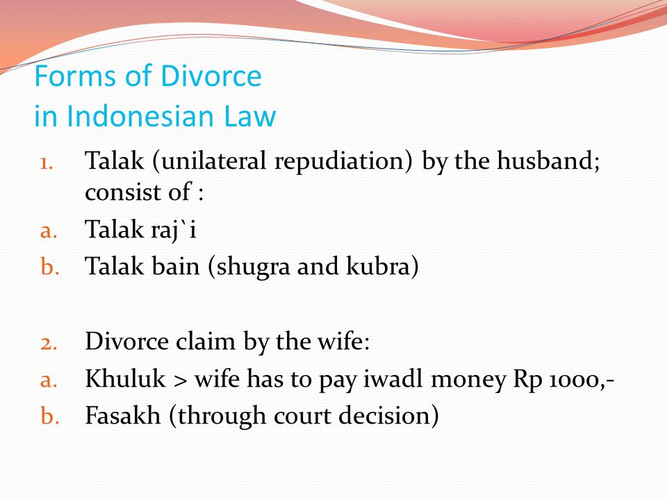 Forms of Divorce in Indonesian Law 1. Talak (unilateral repudiation) by the husband; consist of : a. Talak raj`i b. Talak bain (shugra and kubra) 2. D