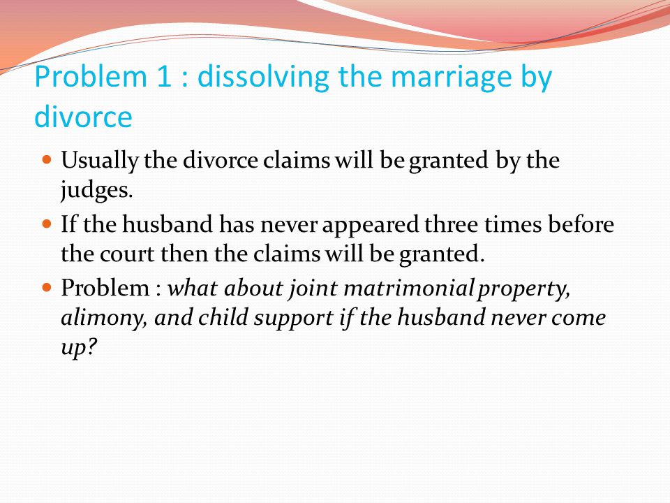 Problem 1 : dissolving the marriage by divorce  Usually the divorce claims will be granted by the judges.  If the husband has never appeared three t