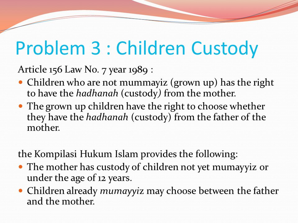Problem 3 : Children Custody Article 156 Law No. 7 year 1989 :  Children who are not mummayiz (grown up) has the right to have the hadhanah (custody)