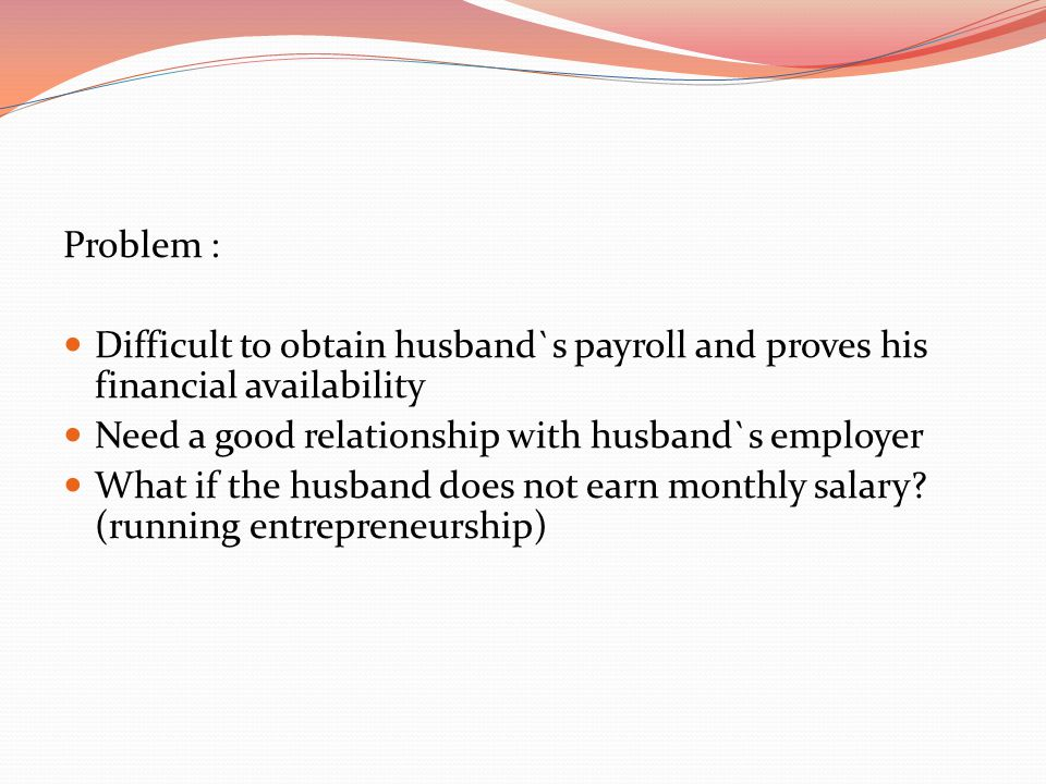 Problem :  Difficult to obtain husband`s payroll and proves his financial availability  Need a good relationship with husband`s employer  What if t