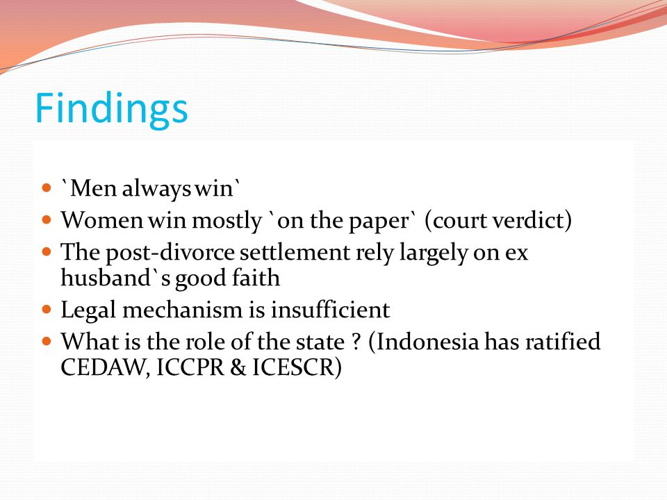 Findings  `Men always win`  Women win mostly `on the paper` (court verdict)  The post-divorce settlement rely largely on ex husband`s good faith  Legal mechanism is insufficient  What is the role of the state .