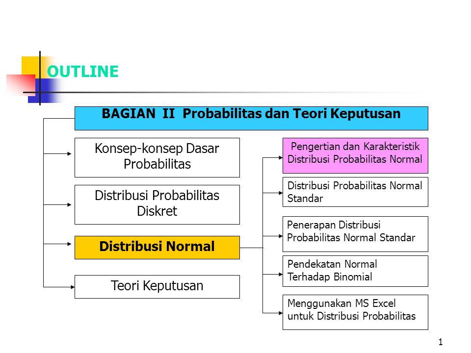 1 OUTLINE BAGIAN II Probabilitas dan Teori Keputusan Konsep-konsep Dasar Probabilitas Distribusi Probabilitas Diskret Distribusi Normal Teori Keputusa
