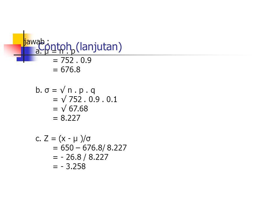 Contoh (lanjutan) jawab : a. µ = n. p = 752. 0.9 = 676.8 b. σ = √ n. p. q = √ 752. 0.9. 0.1 = √ 67.68 = 8.227 c. Z = (x - µ )/σ = 650 – 676.8/ 8.227 =