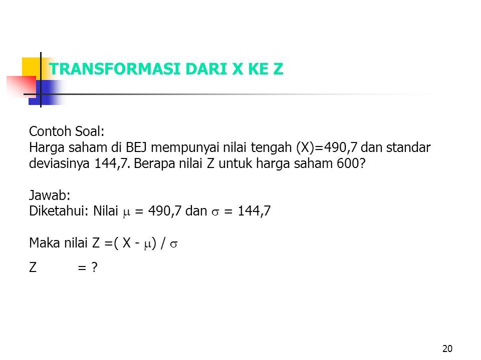 20 TRANSFORMASI DARI X KE Z Contoh Soal: Harga saham di BEJ mempunyai nilai tengah (X)=490,7 dan standar deviasinya 144,7. Berapa nilai Z untuk harga