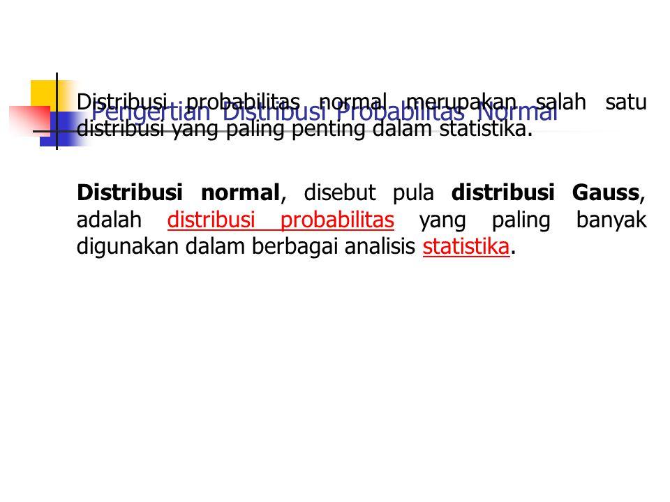 Pengertian Distribusi Probabilitas Normal Distribusi probabilitas normal merupakan salah satu distribusi yang paling penting dalam statistika. Distrib