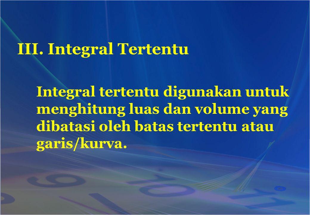 III. Integral Tertentu Integral tertentu digunakan untuk menghitung luas dan volume yang dibatasi oleh batas tertentu atau garis/kurva.