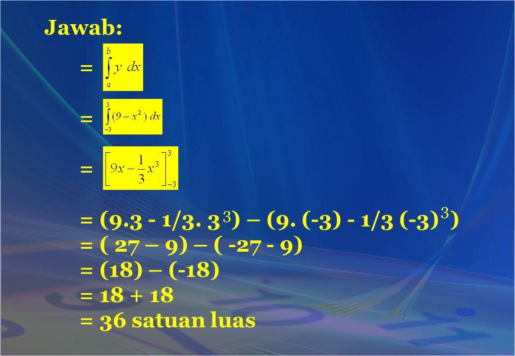 Jawab: = = = = (9.3 - 1/3. 3 ) – (9. (-3) - 1/3 (-3) ) = ( 27 – 9) – ( -27 - 9) = (18) – (-18) = 18 + 18 = 36 satuan luas 3 3