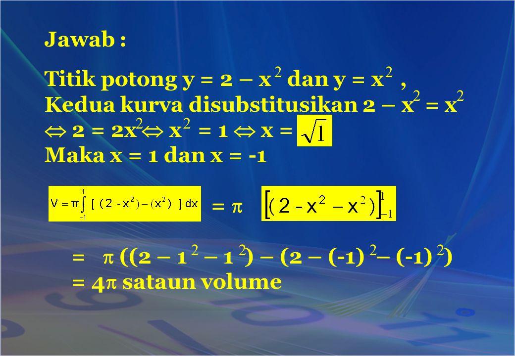 Jawab : Titik potong y = 2 – x dan y = x, Kedua kurva disubstitusikan 2 – x = x  2 = 2x  x = 1  x = Maka x = 1 dan x = -1 =  =  ((2 – 1 – 1 ) – (