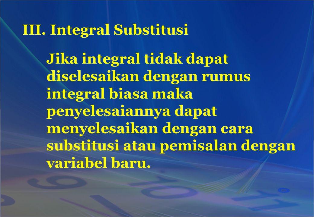 III. Integral Substitusi Jika integral tidak dapat diselesaikan dengan rumus integral biasa maka penyelesaiannya dapat menyelesaikan dengan cara subst