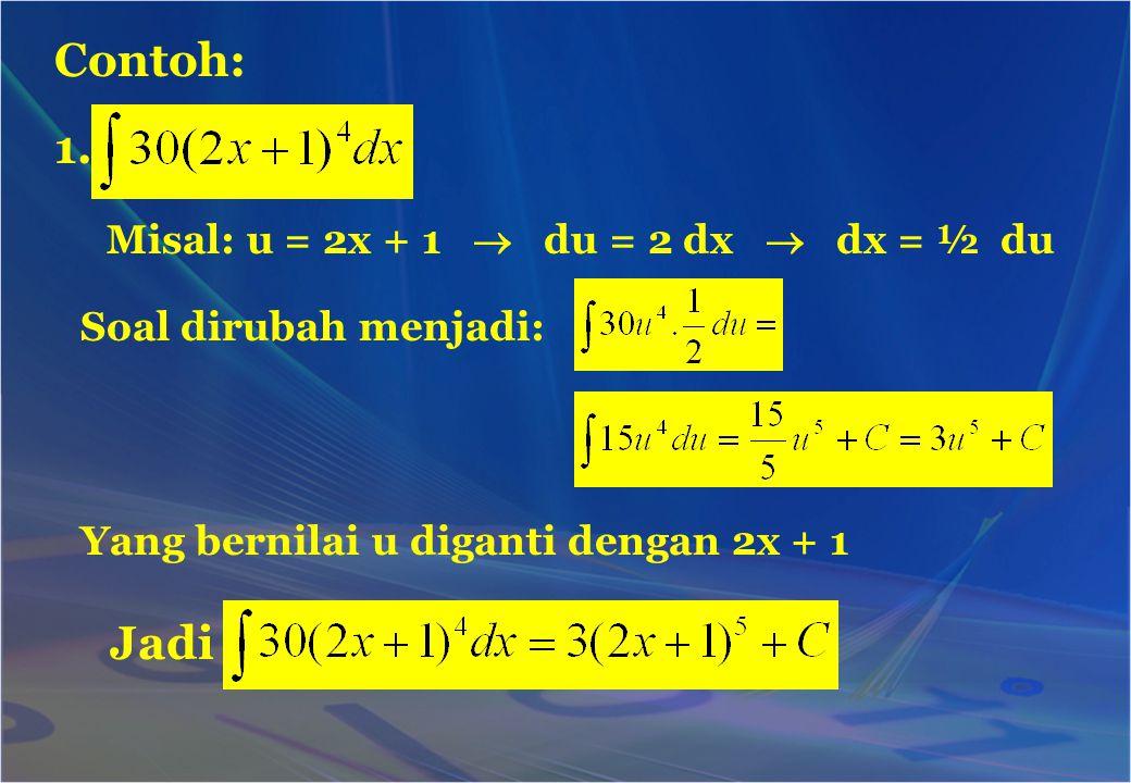 Contoh: 1. Misal: u = 2x + 1  du = 2 dx  dx = ½ du Soal dirubah menjadi: Yang bernilai u diganti dengan 2x + 1 Jadi
