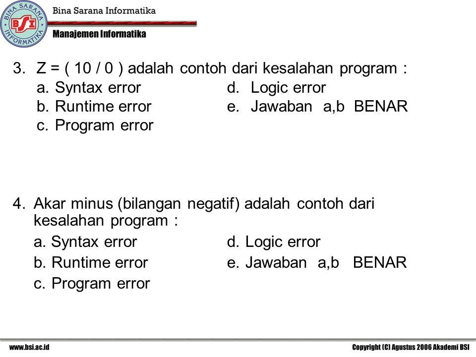3.Z = ( 10 / 0 ) adalah contoh dari kesalahan program : a.Syntax errord. Logic error b.Runtime error e. Jawaban a,b BENAR c.Program error 4.Akar minus
