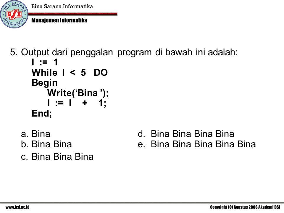 5.Output dari penggalan program di bawah ini adalah: I := 1 While I < 5 DO Begin Write('Bina '); I := I + 1; End; a. Bina d. Bina Bina Bina Bina b. Bi