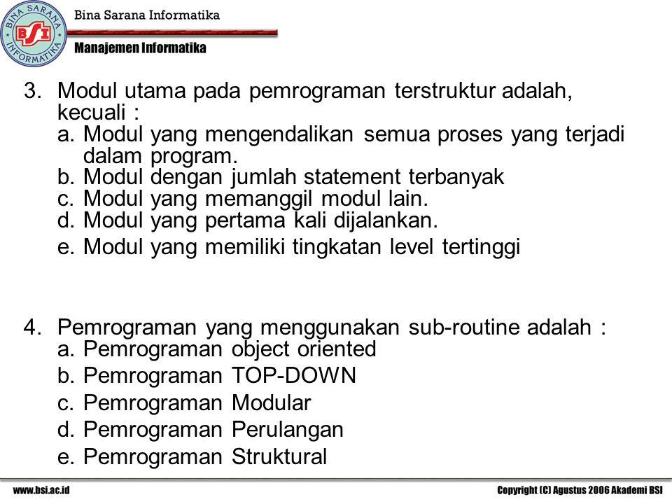 3.Modul utama pada pemrograman terstruktur adalah, kecuali : a.Modul yang mengendalikan semua proses yang terjadi dalam program. b.Modul dengan jumlah